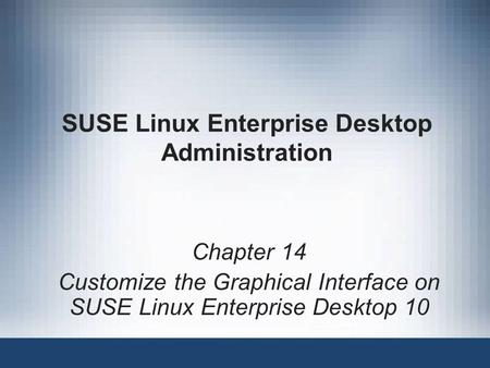 SUSE Linux Enterprise Desktop Administration Chapter 14 Customize the Graphical Interface on SUSE Linux Enterprise Desktop 10.