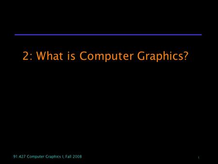 1 91.427 Computer Graphics I, Fall 2008 2: What is Computer Graphics?
