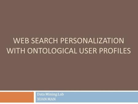 WEB SEARCH PERSONALIZATION WITH ONTOLOGICAL USER PROFILES Data Mining Lab XUAN MAN.