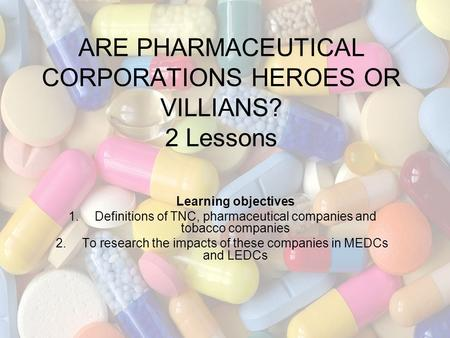 ARE PHARMACEUTICAL CORPORATIONS HEROES OR VILLIANS? 2 Lessons Learning objectives 1.Definitions of TNC, pharmaceutical companies and tobacco companies.