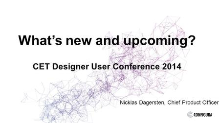 What's new and upcoming? CET Designer User Conference 2014 Nicklas Dagersten, Chief Product Officer.