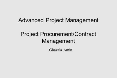 Advanced Project Management Project Procurement/Contract Management Ghazala Amin.