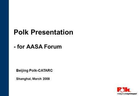 Polk Presentation - for AASA Forum Beijing Polk-CATARC Shanghai, March 2008.