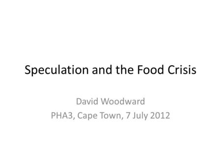 Speculation and the Food Crisis David Woodward PHA3, Cape Town, 7 July 2012.