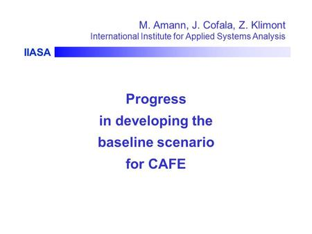 IIASA M. Amann, J. Cofala, Z. Klimont International Institute for Applied Systems Analysis Progress in developing the baseline scenario for CAFE.