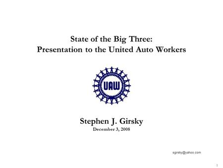 1 State of the Big Three: Presentation to the United Auto Workers Stephen J. Girsky December 3, 2008