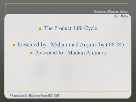 The Product Life Cycle Presented by : Muhammad Arqum (bsit 06-24) Presented to : Madam Ammara.