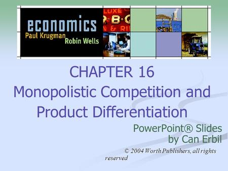 CHAPTER 16 Monopolistic Competition and Product Differentiation PowerPoint® Slides by Can Erbil © 2004 Worth Publishers, all rights reserved © 2004 Worth.