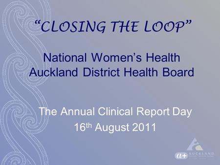 """CLOSING THE LOOP"" National Women's Health Auckland District Health Board The Annual Clinical Report Day 16 th August 2011."