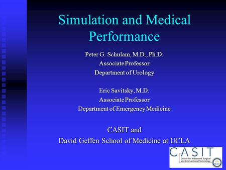 Simulation and Medical Performance Peter G. Schulam, M.D., Ph.D. Associate Professor Department of Urology Eric Savitsky, M.D. Associate Professor Department.