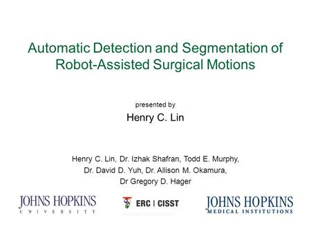Automatic Detection and Segmentation of Robot-Assisted Surgical Motions presented by Henry C. Lin Henry C. Lin, Dr. Izhak Shafran, Todd E. Murphy, Dr.