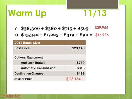 9.2 Dealers Cost Warm Up 11/13 1) $38,306 + $380 + $715 + $565 = 2) $15,342 + $1,225 + $319 + $90 = 3). $39,966 $16,976 $ 25,184.