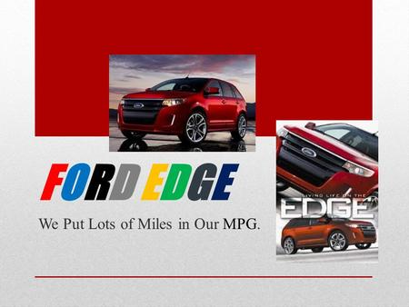 FORD EDGEFORD EDGE We Put Lots of Miles in Our MPG.
