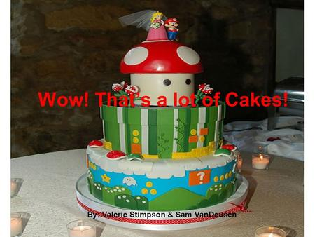 Wow! That's a lot of Cakes! By: Valerie Stimpson & Sam VanDeusen.