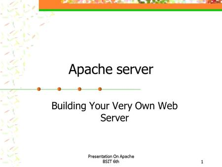 Presentation On Apache BSIT 6th1 Apache server Building Your Very Own Web Server.