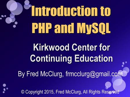 Introduction to PHP and MySQL Kirkwood Center for Continuing Education By Fred McClurg, © Copyright 2015, Fred McClurg, All Rights.
