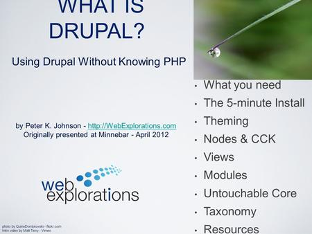WHAT IS DRUPAL? by Peter K. Johnson -  Originally presented at Minnebar - April 2012 What you need.