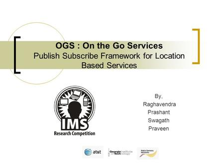By, Raghavendra Prashant Swagath Praveen OGS : On the Go Services Publish Subscribe Framework for Location Based Services.
