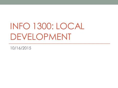 INFO 1300: LOCAL DEVELOPMENT 10/16/2015. Index.html Important Homepage for every project in this course Points will be deducted otherwise.