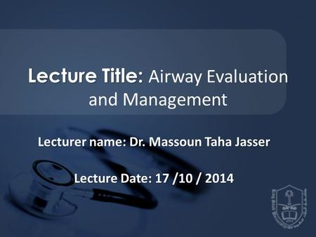 Lecture Title: Lecture Title: Airway Evaluation and Management Lecturer name: Dr. Massoun Taha Jasser Lecture Date: 17 /10 / 2014.