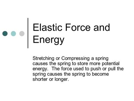 Elastic Force and Energy Stretching or Compressing a spring causes the spring to store more potential energy. The force used to push or pull the spring.