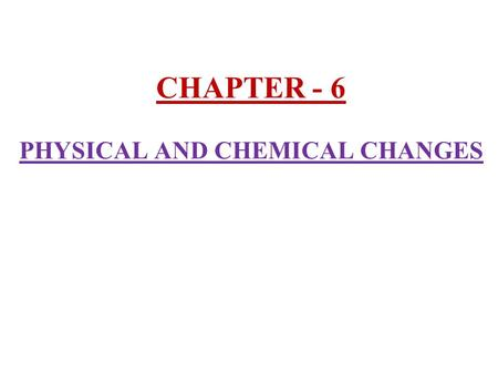 CHAPTER - 6 PHYSICAL AND CHEMICAL CHANGES. 1) Changes around us :- In our daily life we come across several changes. Eg :- - Dissolving sugar in water.
