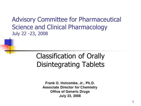 1 Advisory Committee for Pharmaceutical Science and Clinical Pharmacology July 22 -23, 2008 Classification of Orally Disintegrating Tablets Frank O. Holcombe,