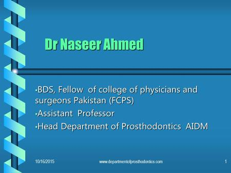 Dr Naseer Ahmed BDS, Fellow of college of physicians and surgeons Pakistan (FCPS) Assistant Professor Head Department of Prosthodontics AIDM 4/23/2017.