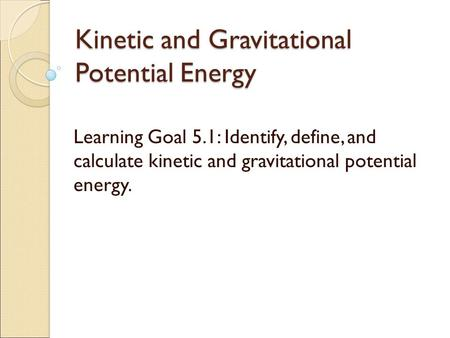 Kinetic and Gravitational Potential Energy Learning Goal 5.1: Identify, define, and calculate kinetic and gravitational potential energy.