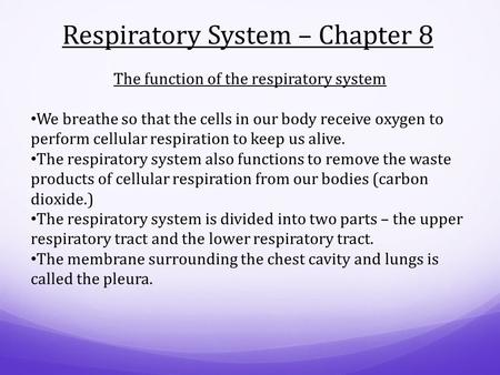 Respiratory System – Chapter 8 The function of the respiratory system We breathe so that the cells in our body receive oxygen to perform cellular respiration.
