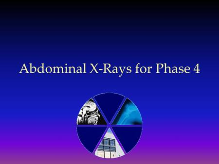 Abdominal X-Rays for Phase 4. A Systematic Approach…