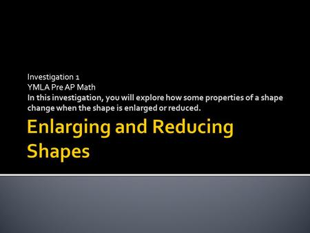 Investigation 1 YMLA Pre AP Math In this investigation, you will explore how some properties of a shape change when the shape is enlarged or reduced.