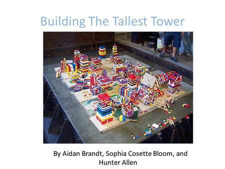 Building The Tallest Tower By Aidan Brandt, Sophia Cosette Bloom, and Hunter Allen.