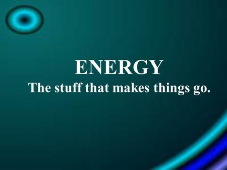 ENERGY The stuff that makes things go.. What is Energy? - Energy = The ability to do work or cause a change in motion. -Measured in Joules (J) & calories.