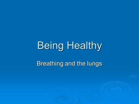 Being Healthy Breathing and the lungs. Objectives & Outcomes  Objective: Develop understanding of the structure of the lungs and gas exchange.  Outcomes:
