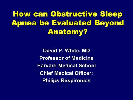 How can Obstructive Sleep Apnea be Evaluated Beyond Anatomy? David P. White, MD Professor of Medicine Harvard Medical School Chief Medical Officer: Philips.
