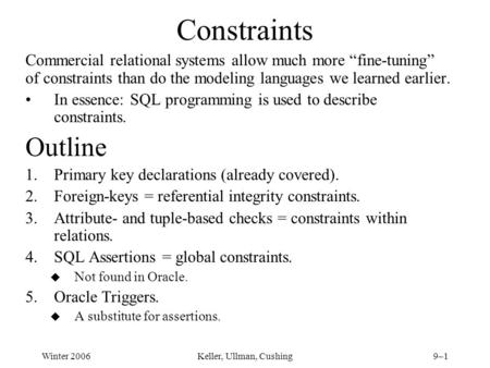 "Winter 2006Keller, Ullman, Cushing9–1 Constraints Commercial relational systems allow much more ""fine-tuning"" of constraints than do the modeling languages."