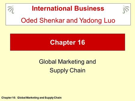 Chapter 16: Global Marketing and Supply Chain Chapter 16 Global Marketing and Supply Chain International Business Oded Shenkar and Yadong Luo.