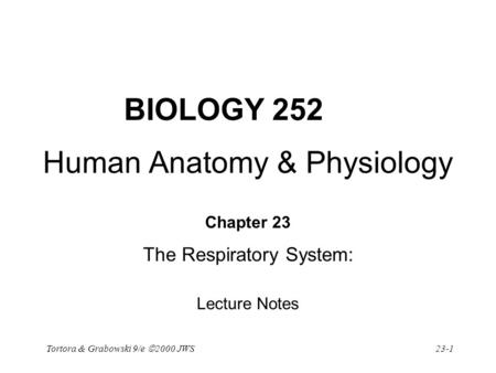 Tortora & Grabowski 9/e  2000 JWS 23-1 BIOLOGY 252 Human Anatomy & Physiology Chapter 23 The Respiratory System: Lecture Notes.