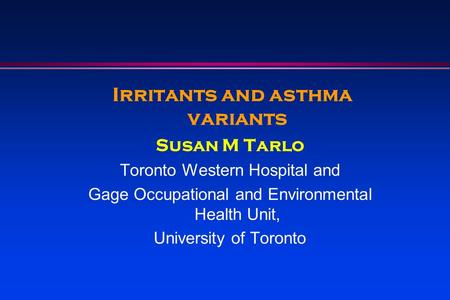 Irritants and asthma variants Susan M Tarlo Toronto Western Hospital and Gage Occupational and Environmental Health Unit, University of Toronto.