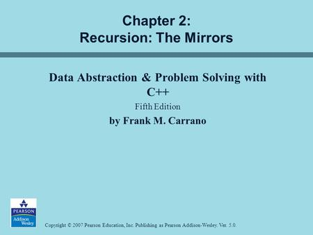 Copyright © 2007 Pearson Education, Inc. Publishing as Pearson Addison-Wesley. Ver. 5.0. Chapter 2: Recursion: The Mirrors Data Abstraction & Problem Solving.
