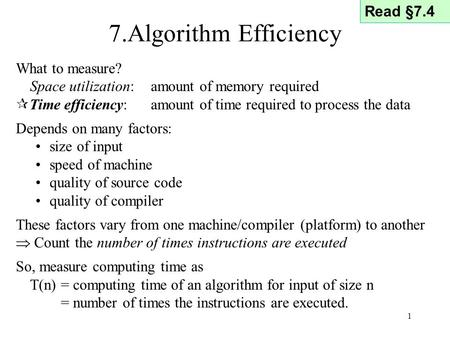 1 7.Algorithm Efficiency What to measure? Space utilization: amount of memory required  Time efficiency: amount of time required to process the data Depends.
