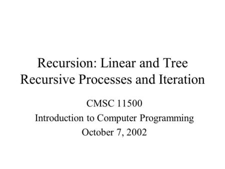 Recursion: Linear and Tree Recursive Processes and Iteration CMSC 11500 Introduction to Computer Programming October 7, 2002.