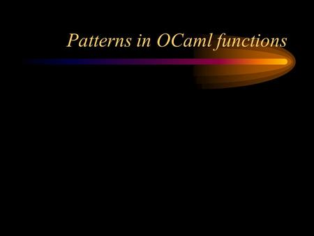 Patterns in OCaml functions. Formal vs. actual parameters Here's a function definition (in C): –int add (int x, int y) { return x + y; } –x and y are.