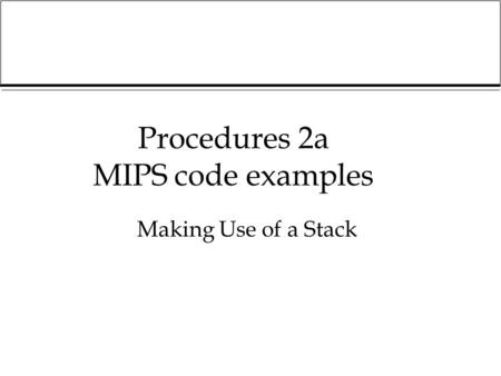 Procedures 2a MIPS code examples Making Use of a Stack.