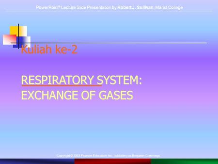 Copyright © 2003 Pearson Education, Inc. publishing as Benjamin Cummings. Kuliah ke-2 RESPIRATORY SYSTEM: EXCHANGE OF GASES PowerPoint ® Lecture Slide.