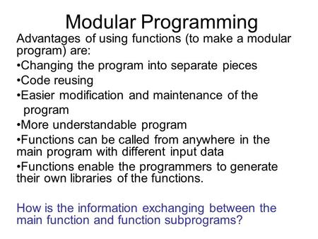 Modular Programming Advantages of using functions (to make a modular program) are: Changing the program into separate pieces Code reusing Easier modification.