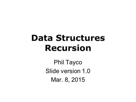 Data Structures Recursion Phil Tayco Slide version 1.0 Mar. 8, 2015.
