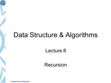 Computer Science Department Data Structure & Algorithms Lecture 8 Recursion.