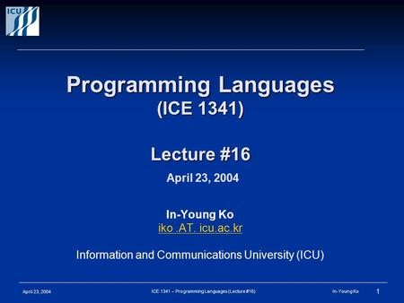 April 23, 2004 1 ICE 1341 – Programming Languages (Lecture #16) In-Young Ko Programming Languages (ICE 1341) Lecture #16 Programming Languages (ICE 1341)